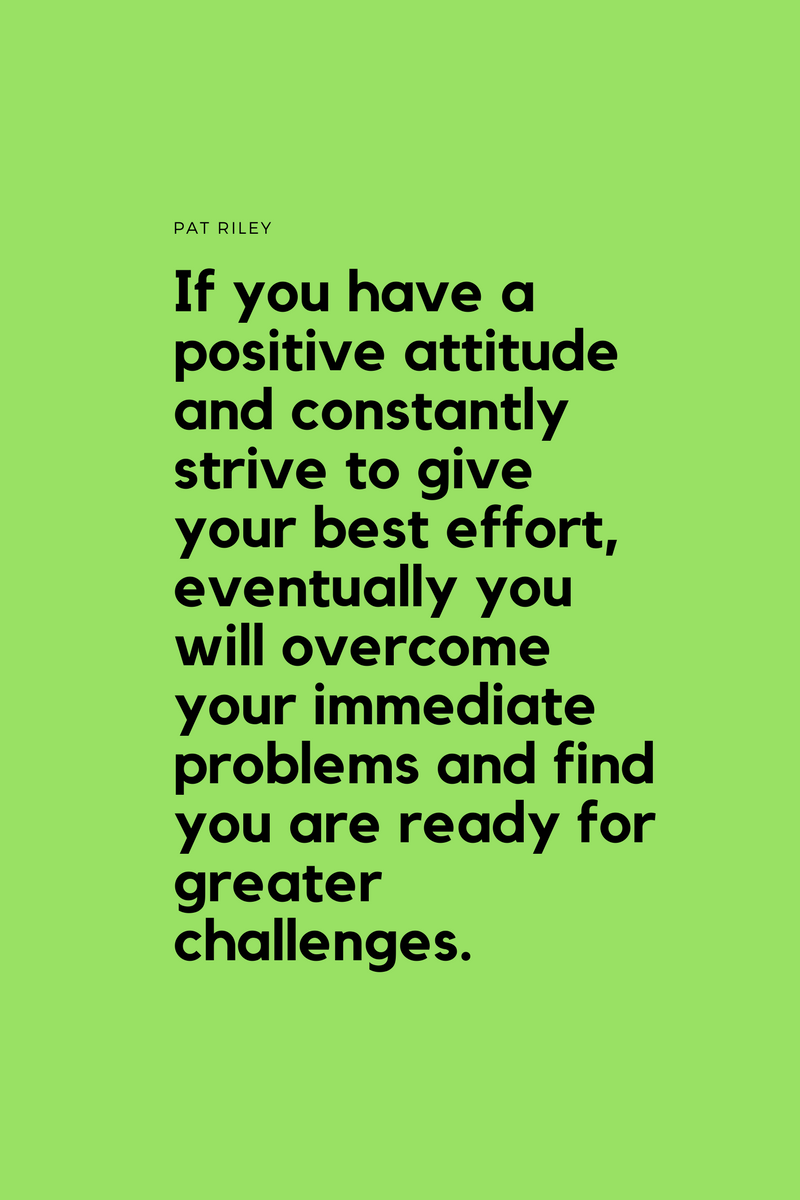 , If you have a positive attitude and constantly strive to give your best effort, eventually you will overcome your immediate problems and find you are ready for greater challenges. Pat Riley, Blockchain Adviser for Inter-Governmental Organisation | Book Author | Investor | Board Member