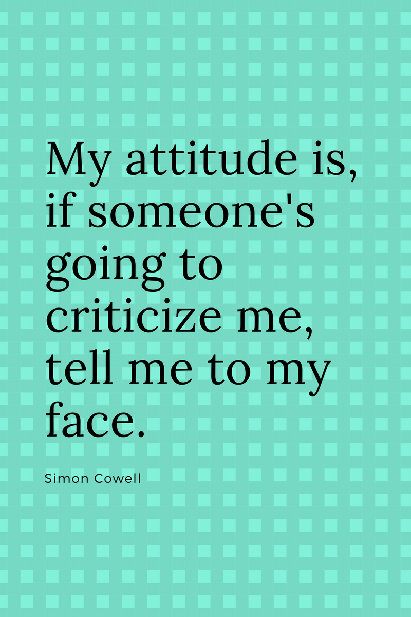 , My attitude is, if someone's going to criticize me, tell me to my face. Simon Cowell, Blockchain Adviser for Inter-Governmental Organisation | Book Author | Investor | Board Member