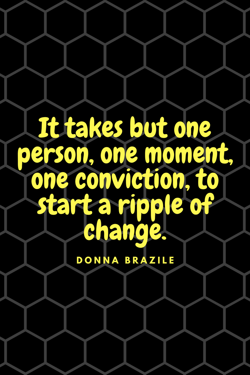 , It takes but one person, one moment, one conviction, to start a ripple of change. Donna Brazile, Blockchain Adviser for Inter-Governmental Organisation | Book Author | Investor | Board Member