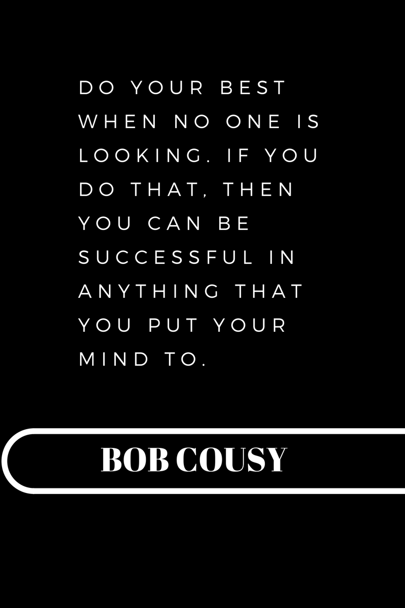 , Do your best when no one is looking. If you do that, then you can be successful in anything that you put your mind to. Bob Cousy, Blockchain Adviser for Inter-Governmental Organisation   Book Author   Investor   Board Member