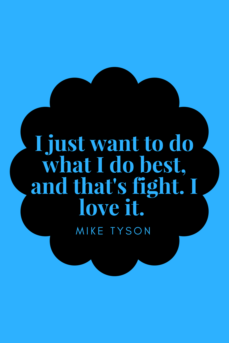 , I just want to do what I do best, and that's fight. I love it. Mike Tyson, Blockchain Adviser for Inter-Governmental Organisation | Book Author | Investor | Board Member