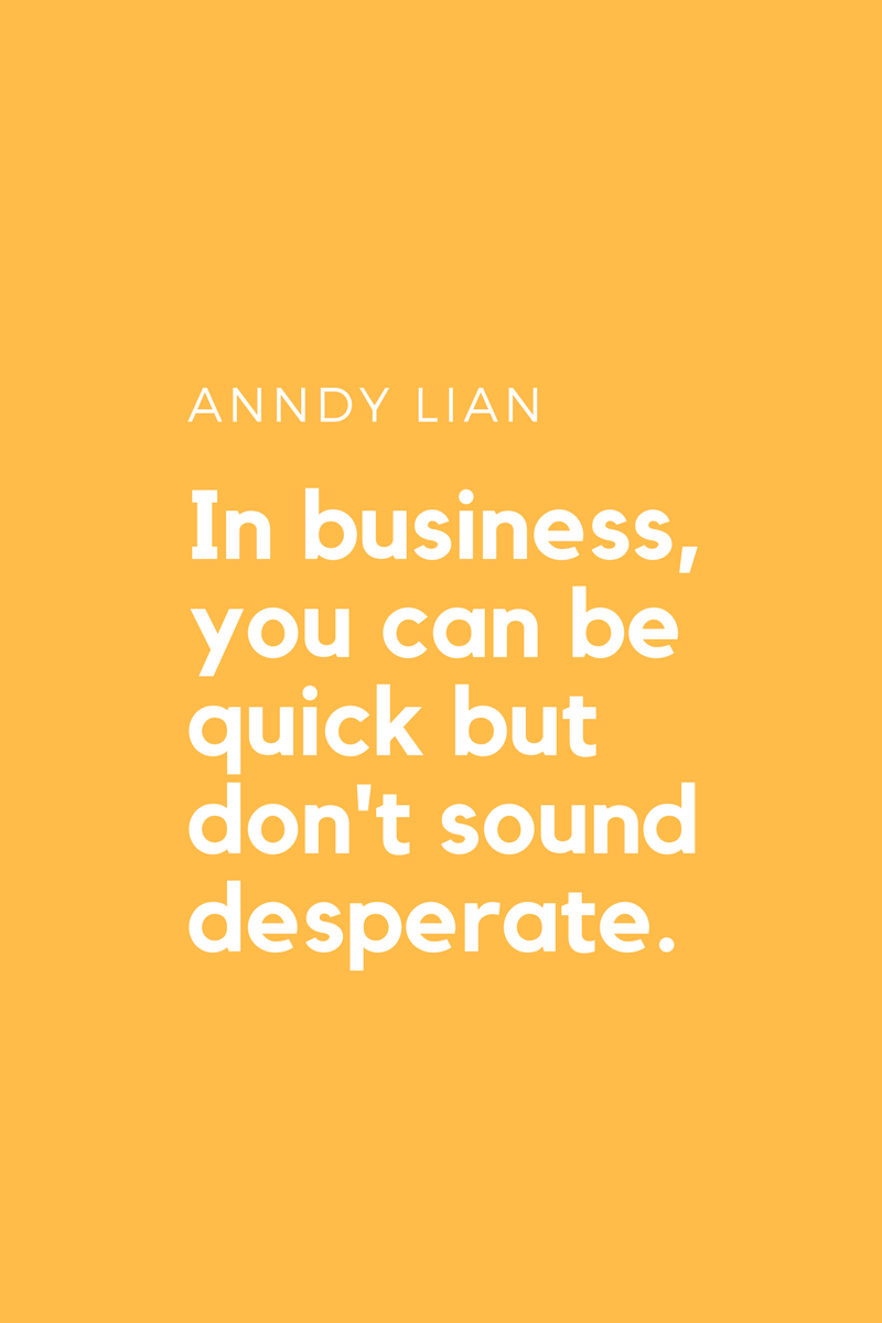 , In business, you can be quick but don't sound desperate. Anndy Lian, Blockchain Adviser for Inter-Governmental Organisation | Book Author | Investor | Board Member