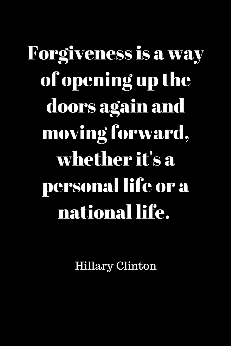 , Forgiveness is a way of opening up the doors again and moving forward, whether it's a personal life or a national life. Hillary Clinton, Blockchain Adviser for Inter-Governmental Organisation | Book Author | Investor | Board Member