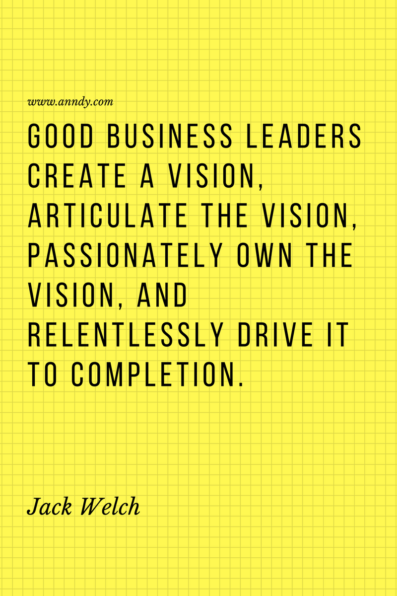 , Good business leaders create a vision, articulate the vision, passionately own the vision, and relentlessly drive it to completion. Jack Welch, Blockchain Adviser for Inter-Governmental Organisation   Book Author   Investor   Board Member