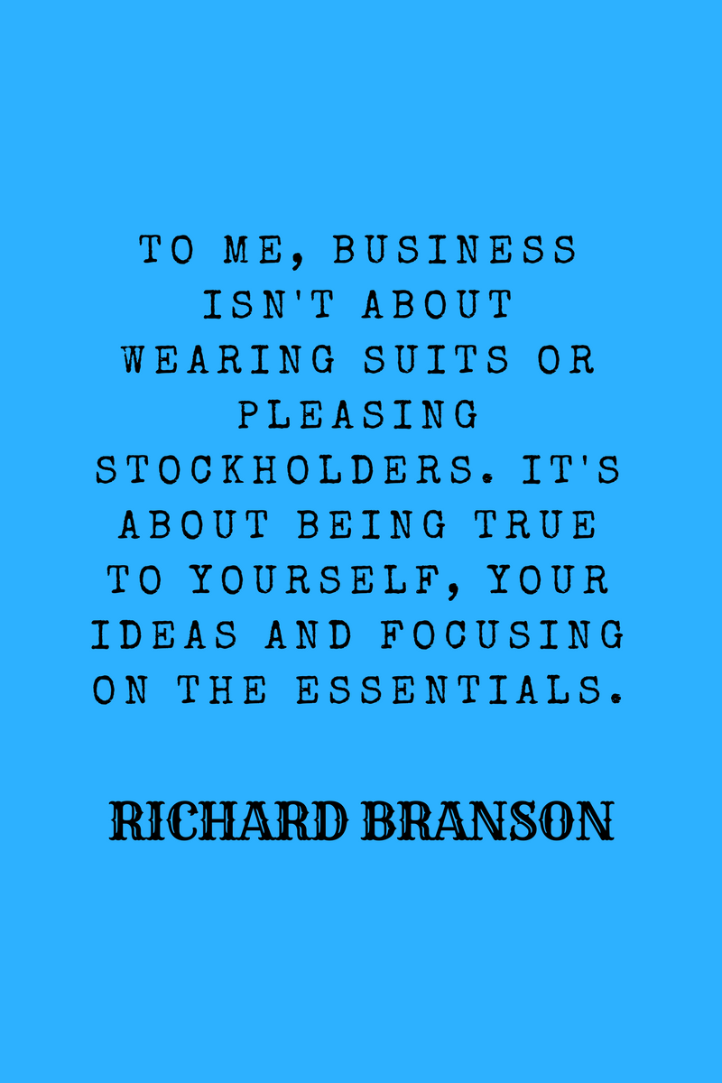 , To me, business isn't about wearing suits or pleasing stockholders. It's about being true to yourself, your ideas and focusing on the essentials. Richard Branson, Blockchain Adviser for Inter-Governmental Organisation | Book Author | Investor | Board Member