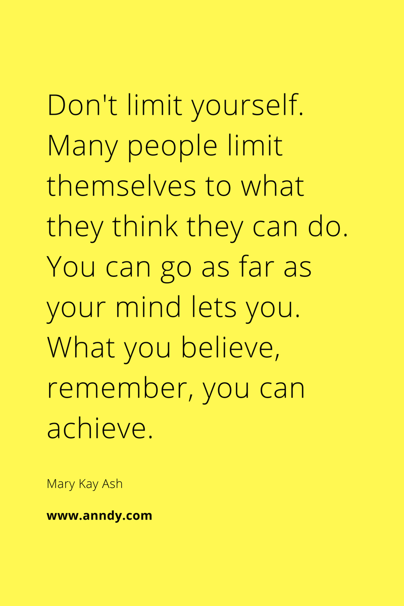 , Don't limit yourself. Many people limit themselves to what they think they can do. You can go as far as your mind lets you. What you believe, remember, you can achieve. Mary Kay Ash, Blockchain Adviser for Inter-Governmental Organisation | Book Author | Investor | Board Member