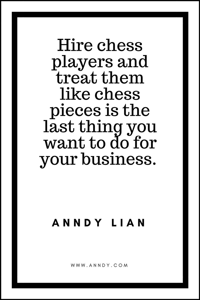 , Hire chess players and treat them like chess pieces is the last thing you want to do for your business. Anndy Lian, Blockchain Adviser for Inter-Governmental Organisation   Book Author   Investor   Board Member
