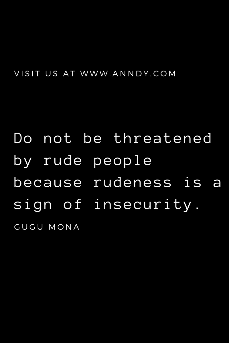 , Do not be threatened by rude people because rudeness is a sign of insecurity. Gugu Mona, Blockchain Adviser for Inter-Governmental Organisation | Book Author | Investor | Board Member