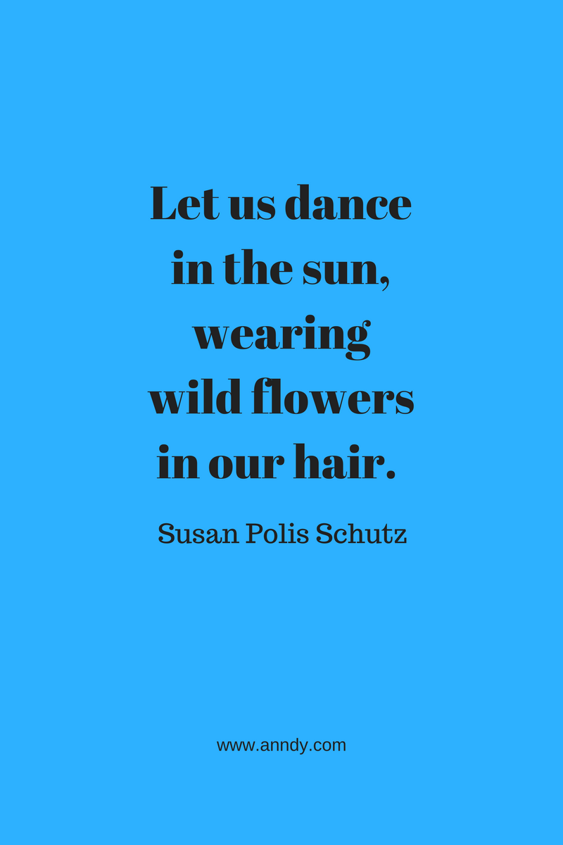 , Let us dance in the sun, wearing wild flowers in our hair. Susan Polis Schutz, Blockchain Adviser for Inter-Governmental Organisation   Book Author   Investor   Board Member