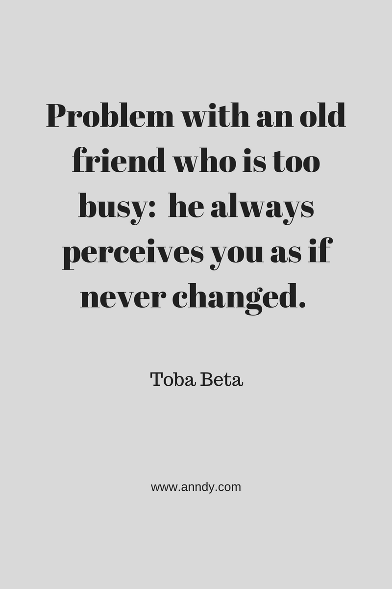 , Problem with an old friend who is too busy:  he always perceives you as if never changed. Toba Beta, Blockchain Adviser for Inter-Governmental Organisation | Book Author | Investor | Board Member