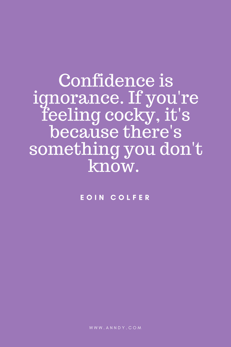 , Confidence is ignorance. If you're feeling cocky, it's because there's something you don't know. Eoin Colfer, Blockchain Adviser for Inter-Governmental Organisation | Book Author | Investor | Board Member