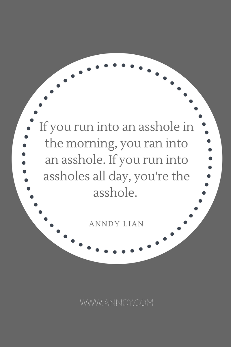, If you run into an asshole in the morning, you ran into an asshole. If you run into assholes all day, you're the asshole. Anndy Lian, Blockchain Adviser for Inter-Governmental Organisation | Book Author | Investor | Board Member